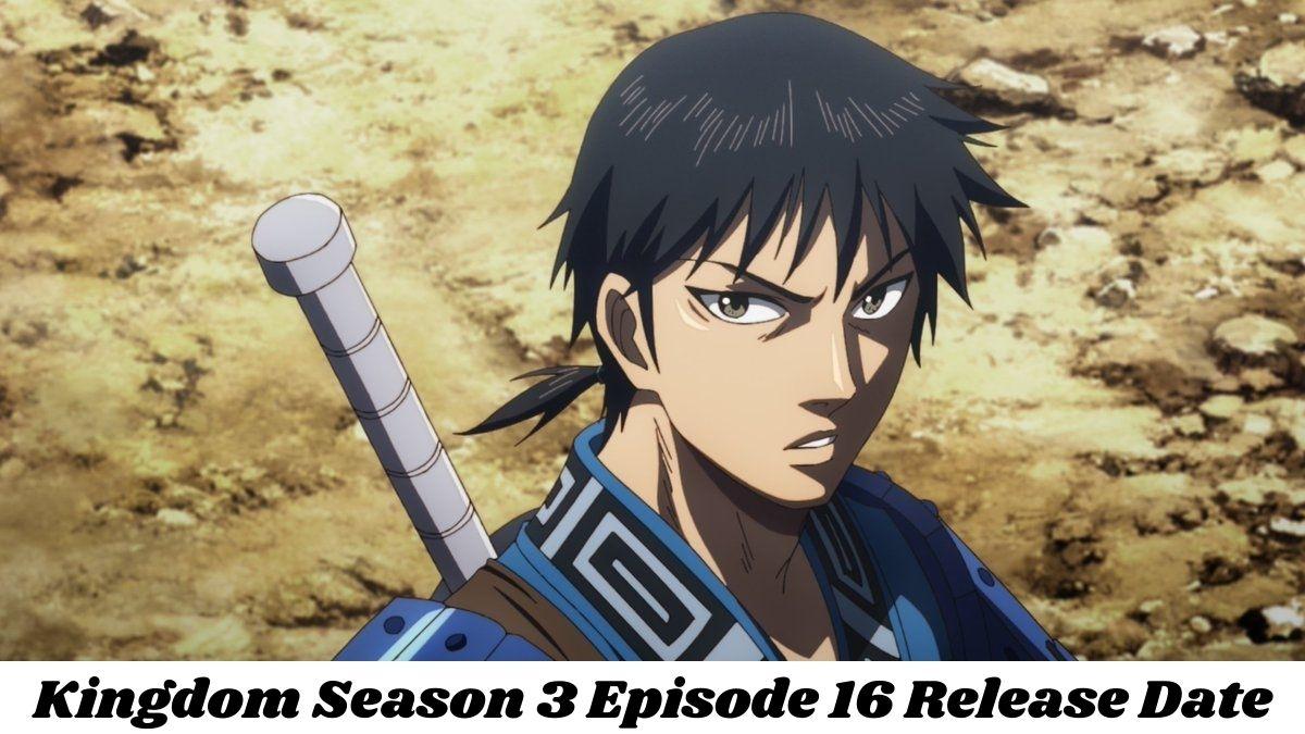 Kingdom 3 Episode 16 Release Date, Recap and Spoiler